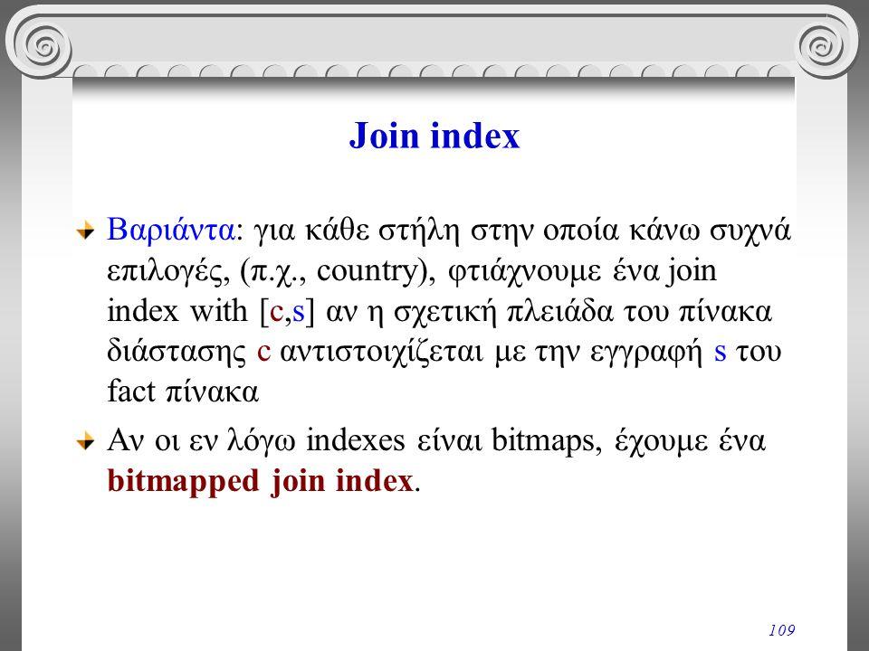 109 Join index Βαριάντα: για κάθε στήλη στην οποία κάνω συχνά επιλογές, (π.χ., country), φτιάχνουμε ένα join index with [c,s] αν η σχετική πλειάδα του
