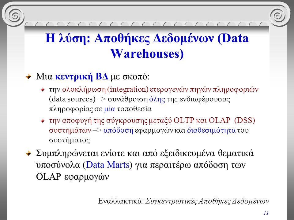 11 Η λύση: Αποθήκες Δεδομένων (Data Warehouses) Μια κεντρική ΒΔ με σκοπό: την ολοκλήρωση (integration) ετερογενών πηγών πληροφοριών (data sources) =>