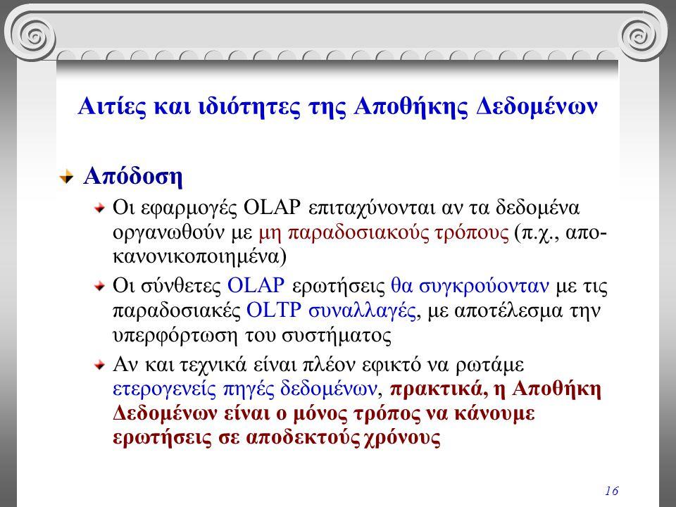 16 Αιτίες και ιδιότητες της Αποθήκης Δεδομένων Απόδοση Οι εφαρμογές OLAP επιταχύνονται αν τα δεδομένα οργανωθούν με μη παραδοσιακούς τρόπους (π.χ., απ