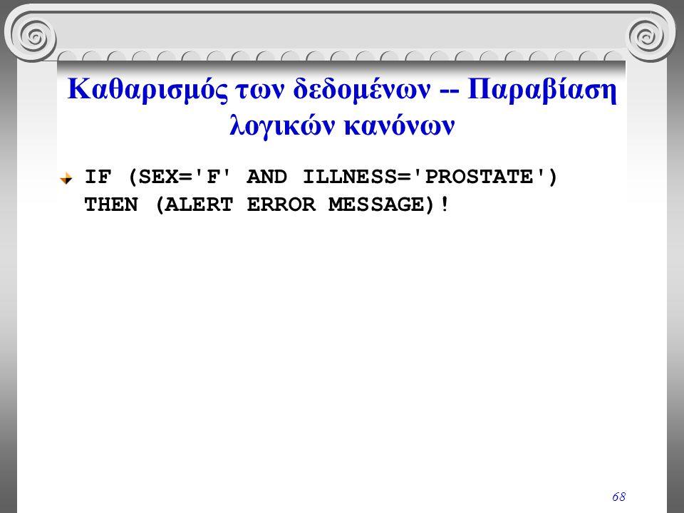 68 Καθαρισμός των δεδομένων -- Παραβίαση λογικών κανόνων IF (SEX='F' AND ILLNESS='PROSTATE') THEN (ALERT ERROR MESSAGE)!