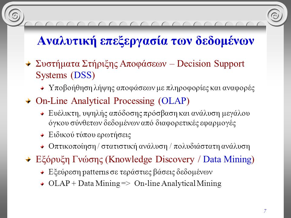 7 Αναλυτική επεξεργασία των δεδομένων Συστήματα Στήριξης Αποφάσεων – Decision Support Systems (DSS) Υποβοήθηση λήψης αποφάσεων με πληροφορίες και αναφ