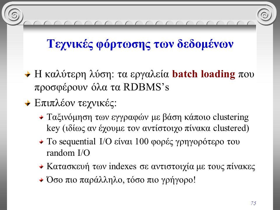 75 Τεχνικές φόρτωσης των δεδομένων Η καλύτερη λύση: τα εργαλεία batch loading που προσφέρουν όλα τα RDBMS's Επιπλέον τεχνικές: Ταξινόμηση των εγγραφών
