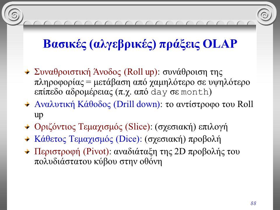 88 Βασικές (αλγεβρικές) πράξεις OLAP Συναθροιστική Άνοδος (Roll up): συνάθροιση της πληροφορίας = μετάβαση από χαμηλότερο σε υψηλότερο επίπεδο αδρομέρ