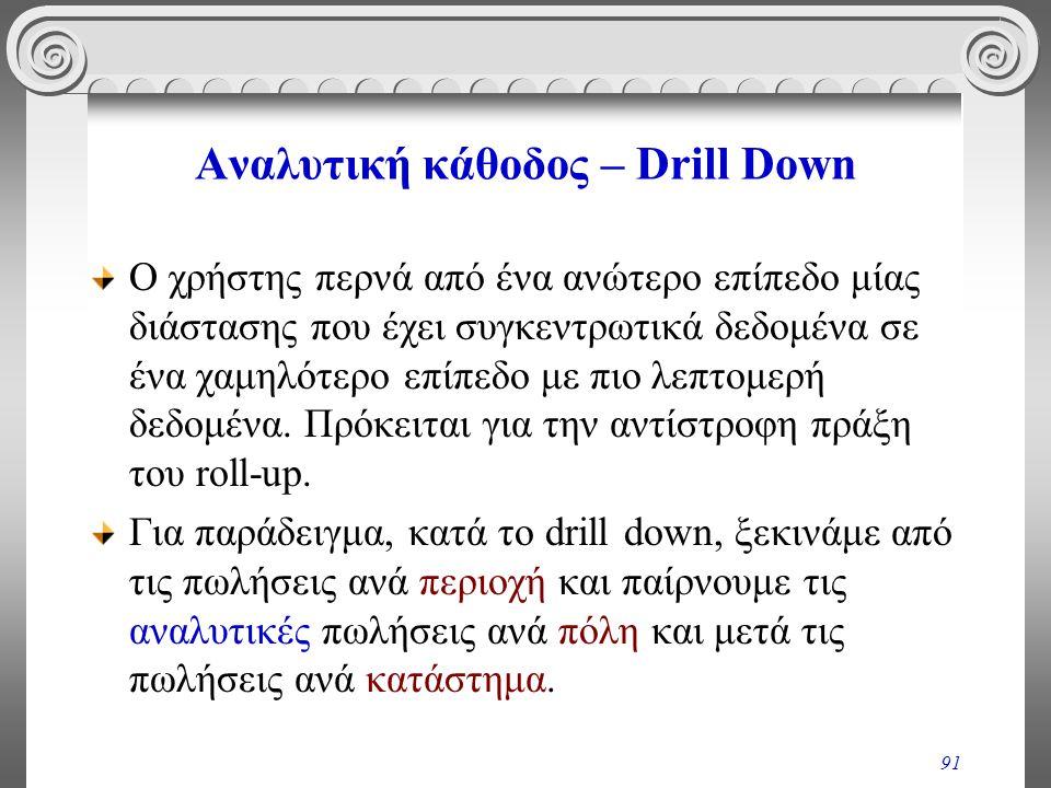 91 Αναλυτική κάθοδος – Drill Down Ο χρήστης περνά από ένα ανώτερο επίπεδο μίας διάστασης που έχει συγκεντρωτικά δεδομένα σε ένα χαμηλότερο επίπεδο με