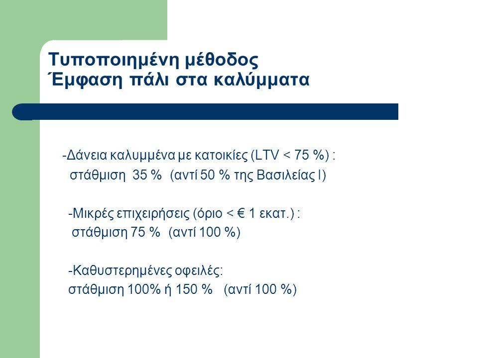 Μέθοδος των εσωτερικών διαβαθμίσεων (IRB) - Η στάθμιση των κινδύνων γίνεται με κριτήρια : ● Την πιθανότητα αθέτησης υποχρέωσης (PD) που υπολογίζεται ανά βαθμίδα διαβάθμισης ● Την ζημία δεδομένης της αθέτησης (LGD) που καθορίζεται κύρια από τα καλύμματα