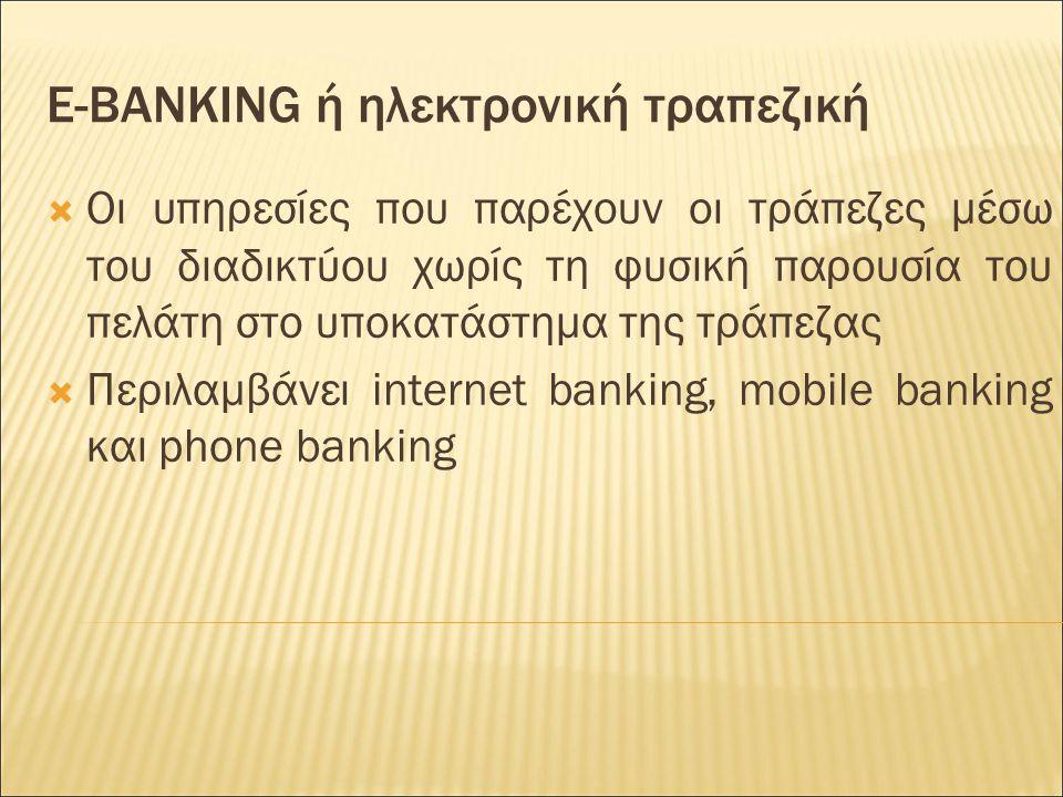 E-BANKING ή ηλεκτρονική τραπεζική  Οι υπηρεσίες που παρέχουν οι τράπεζες μέσω του διαδικτύου χωρίς τη φυσική παρουσία του πελάτη στο υποκατάστημα της