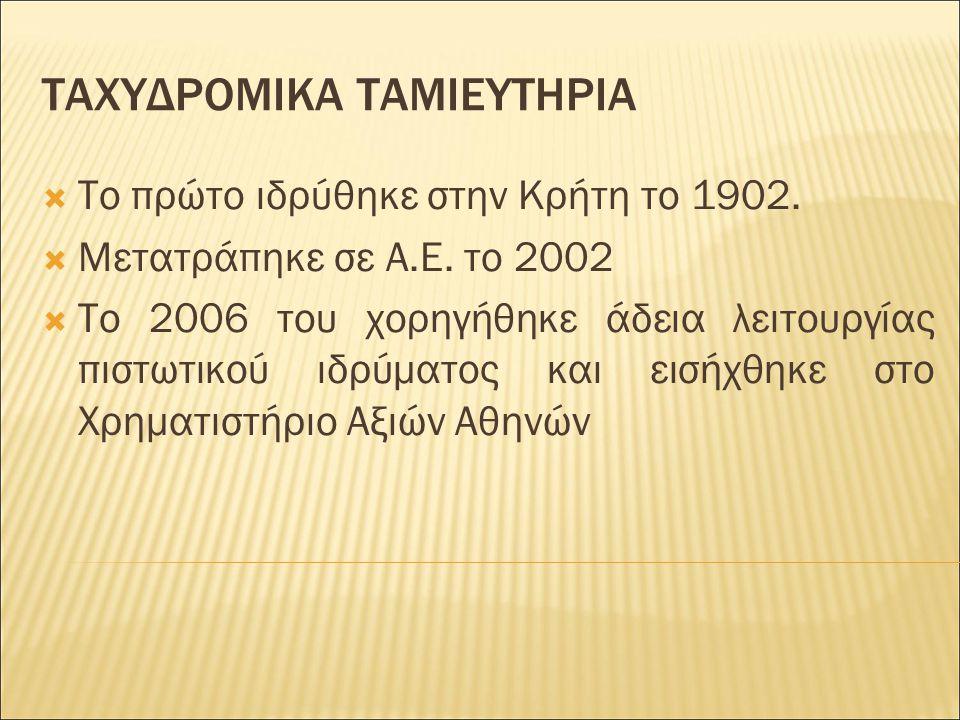 ΤΑΧΥΔΡΟΜΙΚΑ ΤΑΜΙΕΥΤΗΡΙΑ  Το πρώτο ιδρύθηκε στην Κρήτη το 1902.  Μετατράπηκε σε Α.Ε. το 2002  Το 2006 του χορηγήθηκε άδεια λειτουργίας πιστωτικού ιδ