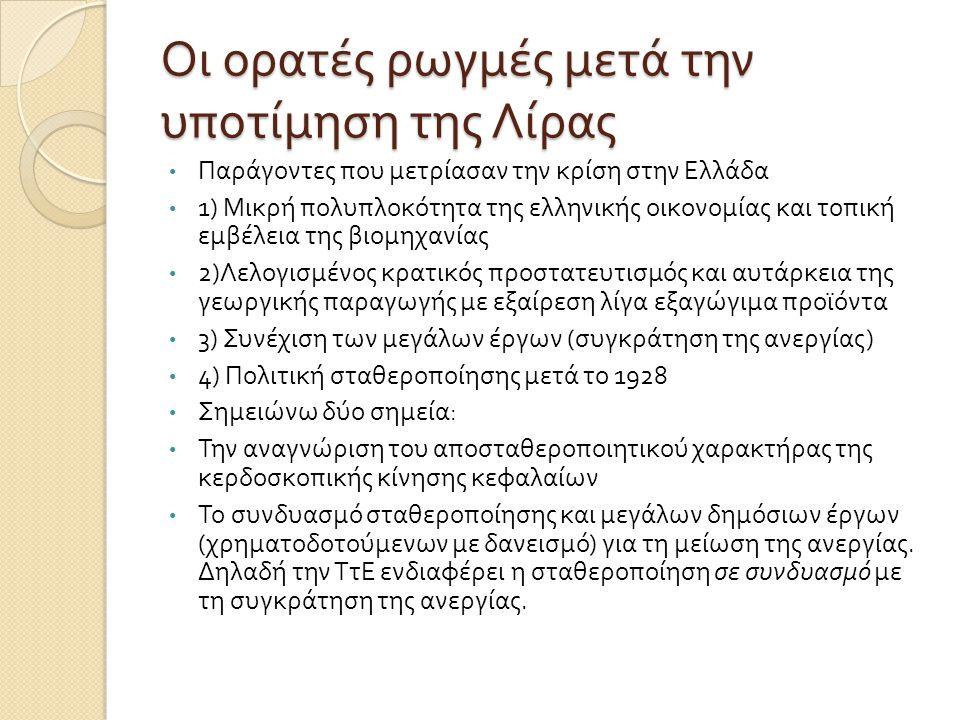 Οι ορατές ρωγμές μετά την υποτίμηση της Λίρας • Παράγοντες που μετρίασαν την κρίση στην Ελλάδα • 1) Μικρή πολυπλοκότητα της ελληνικής οικονομίας και τοπική εμβέλεια της βιομηχανίας • 2) Λελογισμένος κρατικός προστατευτισμός και αυτάρκεια της γεωργικής παραγωγής με εξαίρεση λίγα εξαγώγιμα προϊόντα • 3) Συνέχιση των μεγάλων έργων ( συγκράτηση της ανεργίας ) • 4) Πολιτική σταθεροποίησης μετά το 1928 • Σημειώνω δύο σημεία : • Την αναγνώριση του αποσταθεροποιητικού χαρακτήρας της κερδοσκοπικής κίνησης κεφαλαίων • Το συνδυασμό σταθεροποίησης και μεγάλων δημόσιων έργων ( χρηματοδοτούμενων με δανεισμό ) για τη μείωση της ανεργίας.