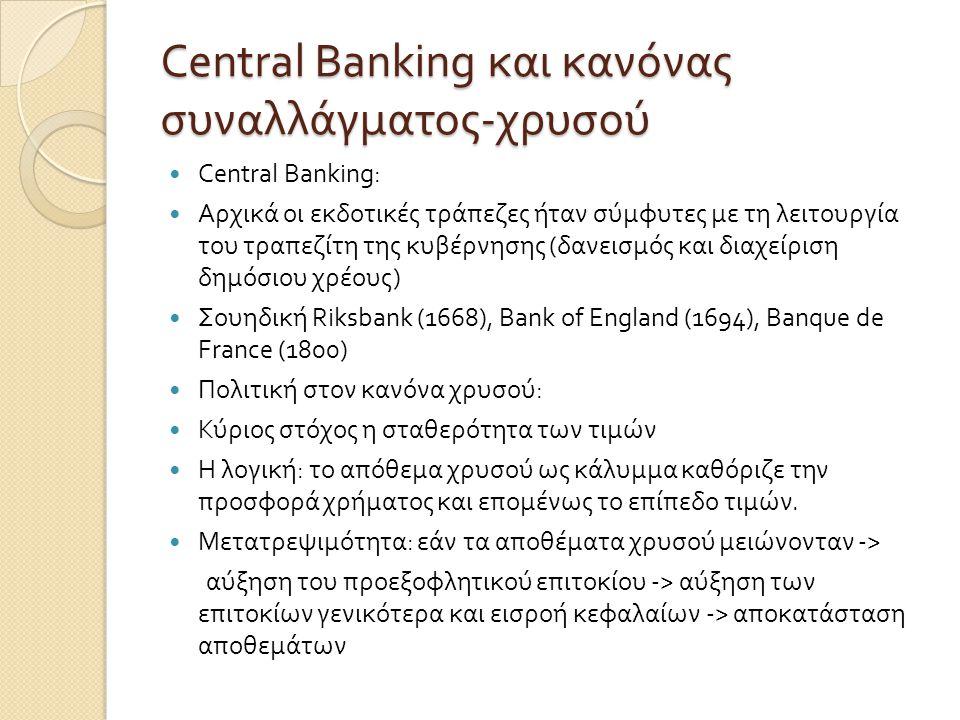 Central Banking και κανόνας συναλλάγματος - χρυσού  Central Banking:  Αρχικά οι εκδοτικές τράπεζες ήταν σύμφυτες με τη λειτουργία του τραπεζίτη της κυβέρνησης ( δανεισμός και διαχείριση δημόσιου χρέους )  Σουηδική Riksbank (1668), Bank of England (1694), Banque de France (1800)  Πολιτική στον κανόνα χρυσού :  Κύριος στόχος η σταθερότητα των τιμών  Η λογική : το απόθεμα χρυσού ως κάλυμμα καθόριζε την προσφορά χρήματος και επομένως το επίπεδο τιμών.