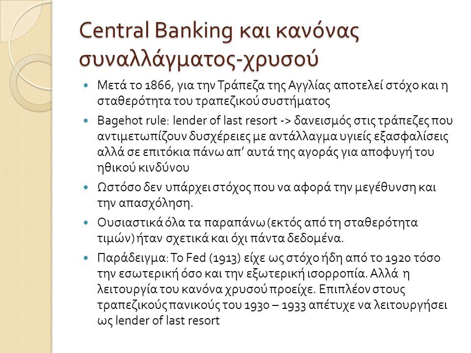 Central Banking και κανόνας συναλλάγματος - χρυσού  Μετά το 1866, για την Τράπεζα της Αγγλίας αποτελεί στόχο και η σταθερότητα του τραπεζικού συστήματος  Bagehot rule: lender of last resort -> δανεισμός στις τράπεζες που αντιμετωπίζουν δυσχέρειες με αντάλλαγμα υγιείς εξασφαλίσεις αλλά σε επιτόκια πάνω απ ' αυτά της αγοράς για αποφυγή του ηθικού κινδύνου  Ωστόσο δεν υπάρχει στόχος που να αφορά την μεγέθυνση και την απασχόληση.