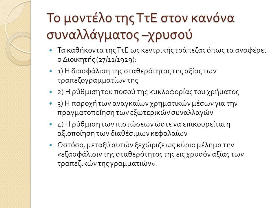 Το μοντέλο της ΤτΕ στον κανόνα συναλλάγματος – χρυσού  Τα καθήκοντα της ΤτΕ ως κεντρικής τράπεζας όπως τα αναφέρει ο Διοικητής (27/11/1929):  1) Η διασφάλιση της σταθερότητας της αξίας των τραπεζογραμματίων της  2) Η ρύθμιση του ποσού της κυκλοφορίας του χρήματος  3) Η παροχή των αναγκαίων χρηματικών μέσων για την πραγματοποίηση των εξωτερικών συναλλαγών  4) Η ρύθμιση των πιστώσεων ώστε να επικουρείται η αξιοποίηση των διαθέσιμων κεφαλαίων  Ωστόσο, μεταξύ αυτών ξεχώριζε ως κύριο μέλημα την « εξασφάλισιν της σταθερότητος της εις χρυσόν αξίας των τραπεζικών της γραμματιών ».