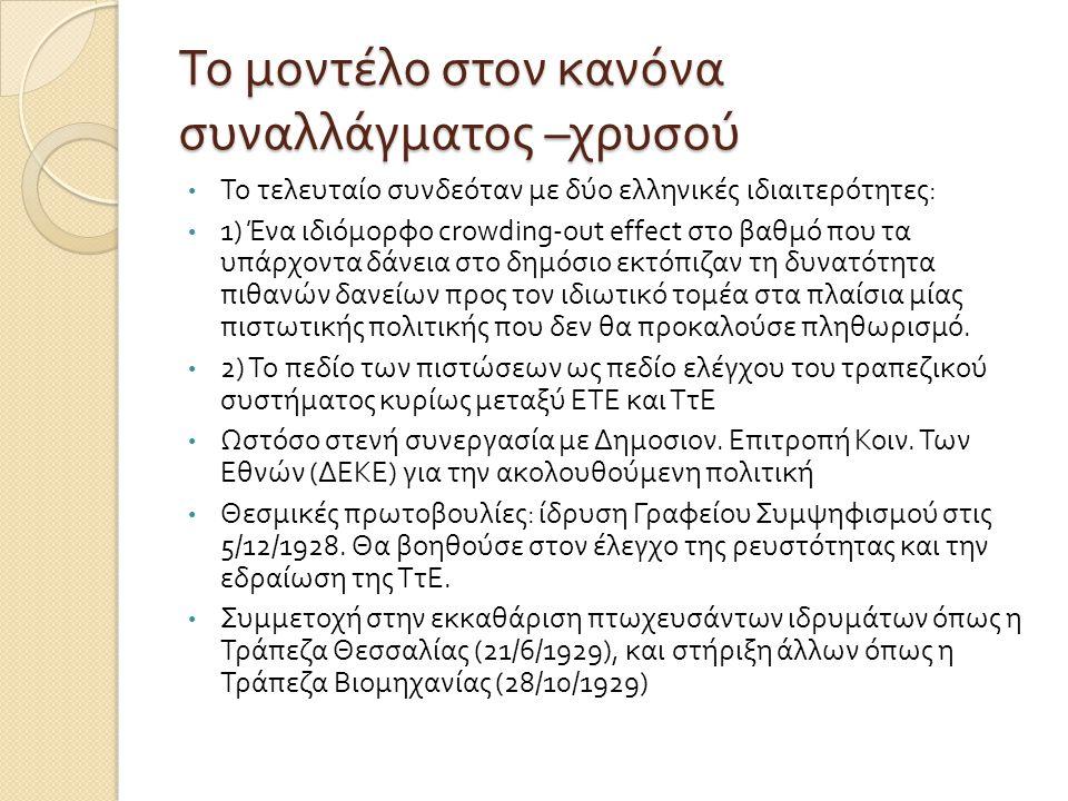 Το μοντέλο στον κανόνα συναλλάγματος – χρυσού • Το τελευταίο συνδεόταν με δύο ελληνικές ιδιαιτερότητες : • 1) Ένα ιδιόμορφο crowding-out effect στο βαθμό που τα υπάρχοντα δάνεια στο δημόσιο εκτόπιζαν τη δυνατότητα πιθανών δανείων προς τον ιδιωτικό τομέα στα πλαίσια μίας πιστωτικής πολιτικής που δεν θα προκαλούσε πληθωρισμό.