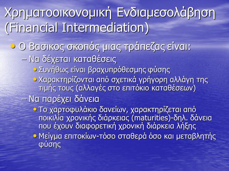Χρηματοοικονομική Ενδιαμεσολάβηση (Financial Intermediation) • O Βασικος σκοπός μιας τράπεζας είναι: –Να δέχεται καταθέσεις • Συνήθως είναι βραχυπρόθε