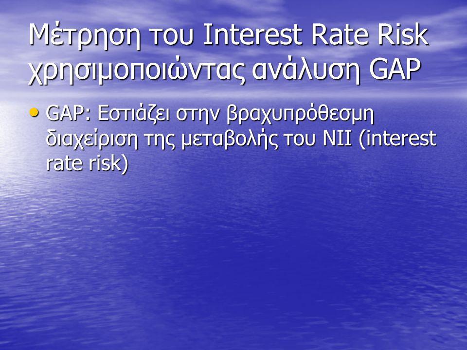 Μέτρηση του Interest Rate Risk χρησιμοποιώντας ανάλυση GAP • GAP: Εστιάζει στην βραχυπρόθεσμη διαχείριση της μεταβολής του NII (interest rate risk)