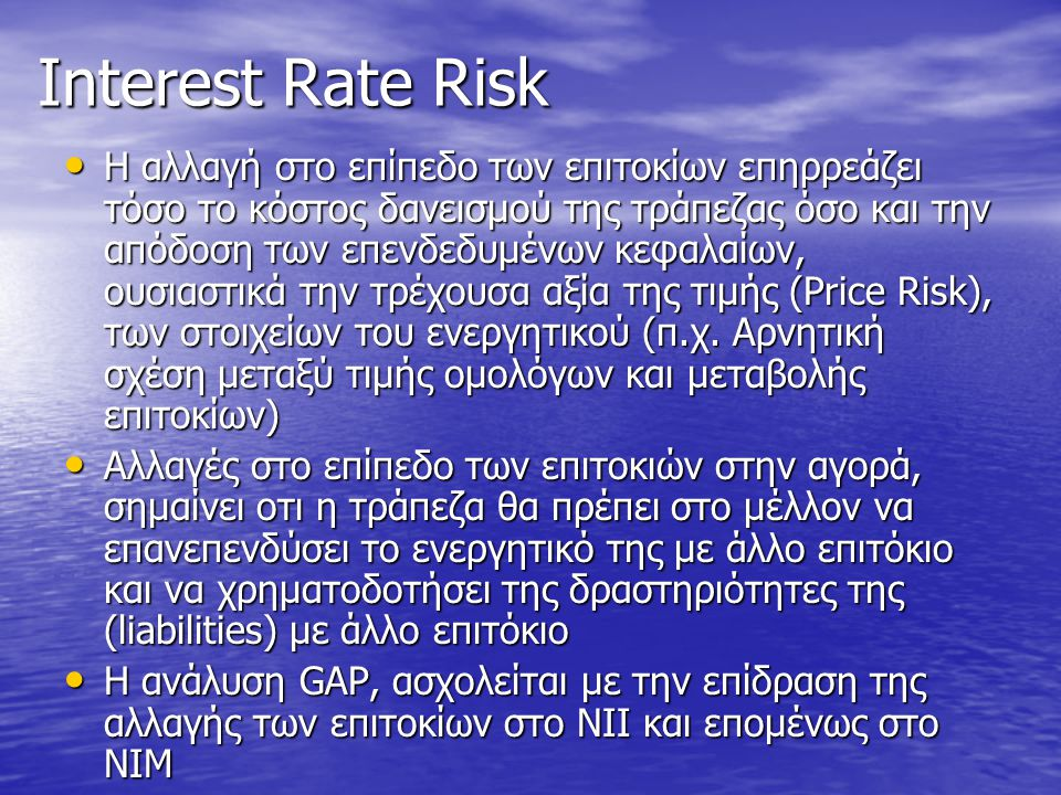 Interest Rate Risk ( Price Risk ) • Αν τα επιτόκια μεταβληθούν στην αγορά η τρέχουσα αξία των assets και των liabilities της τράπεζας θα μεταβληθεί επίσης –Όσο μεγαλύτερη η διάρκεια των assets και των liabilities (duration), τόσο μεγαλύτερη είναι και αλλαγή στις τρέχουσες αξίες από μια δεδομένη αλλαγή στο επίπεδο των επιτοκίων • Duration GAP: Αναλύει την επίδραση της μεταβολής των επιτοκίων στην τρέχουσα αξία της τιμής των assets και liabilities (market value)