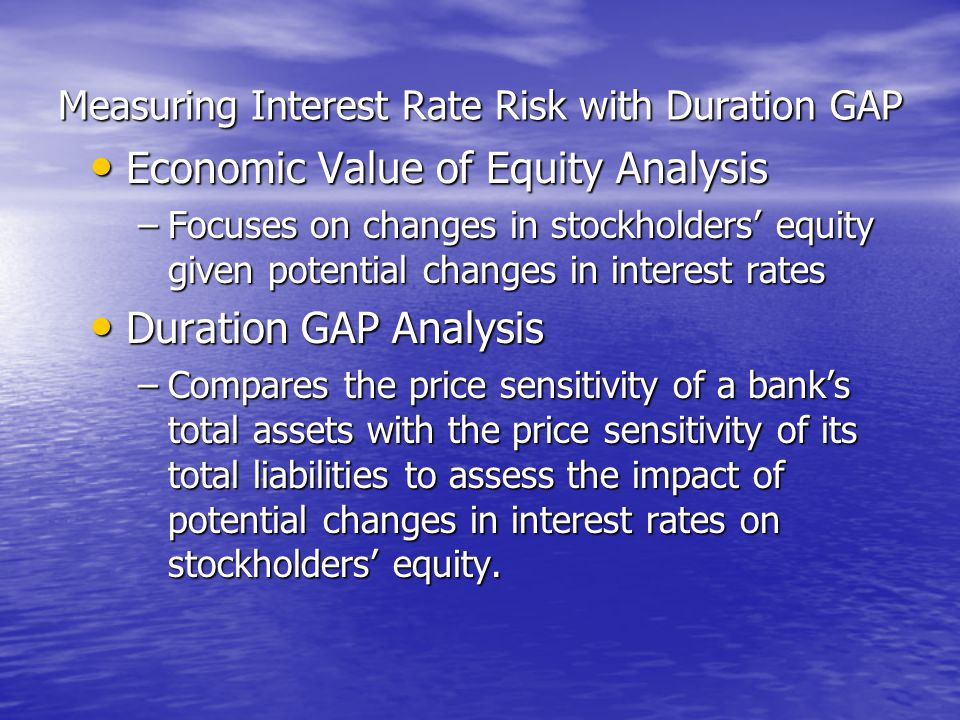 Measuring Interest Rate Risk with Duration GAP • Economic Value of Equity Analysis –Focuses on changes in stockholders' equity given potential changes