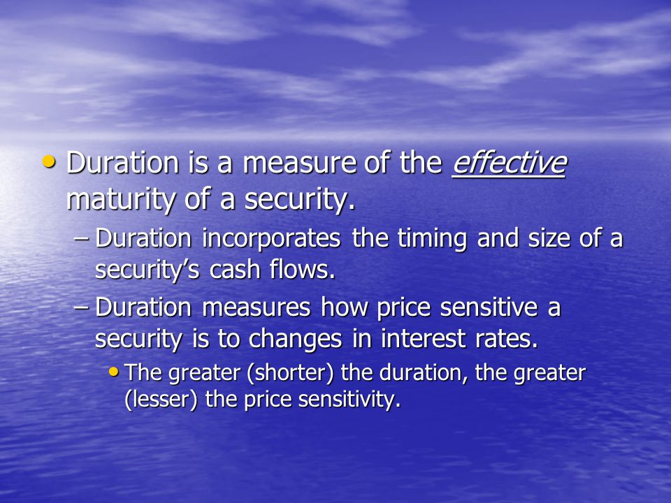 • Duration is a measure of the effective maturity of a security.