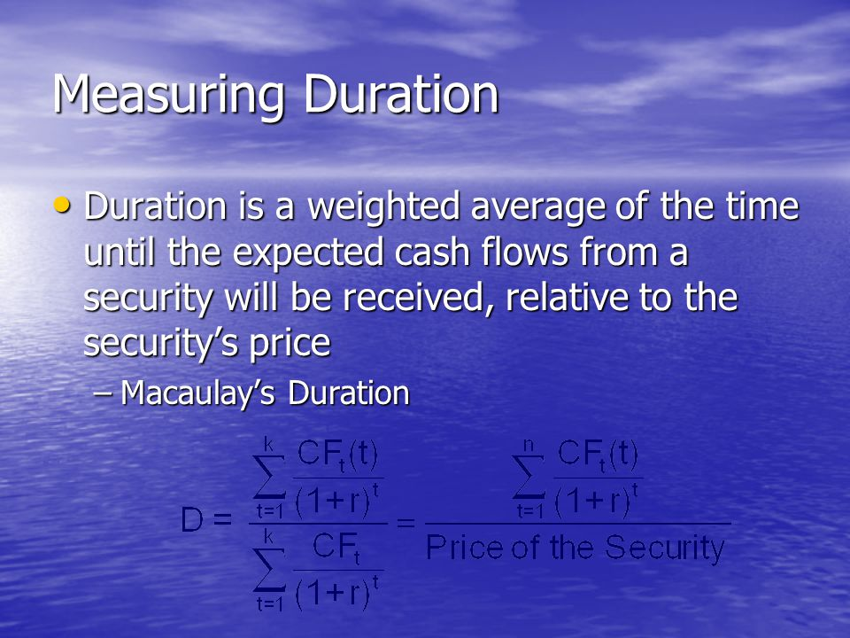Measuring Duration • Duration is a weighted average of the time until the expected cash flows from a security will be received, relative to the securi