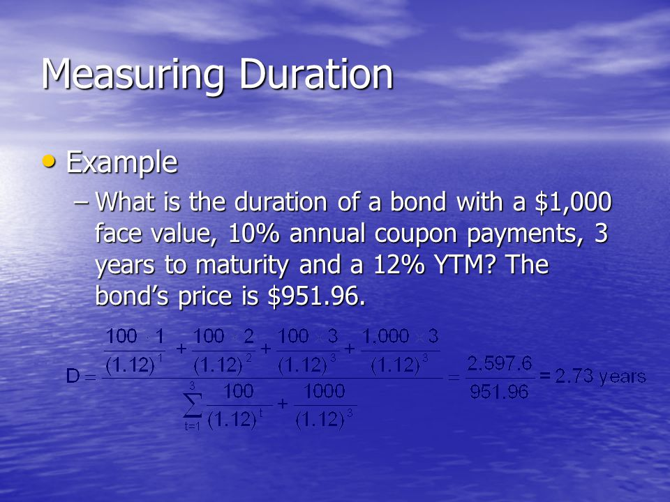Measuring Duration • Example –What is the duration of a bond with a $1,000 face value, 10% annual coupon payments, 3 years to maturity and a 12% YTM?