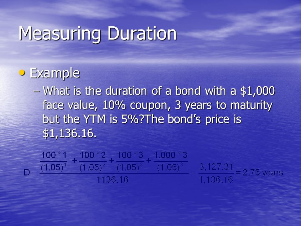 Measuring Duration • Example –What is the duration of a bond with a $1,000 face value, 10% coupon, 3 years to maturity but the YTM is 5%?The bond's price is $1,136.16.
