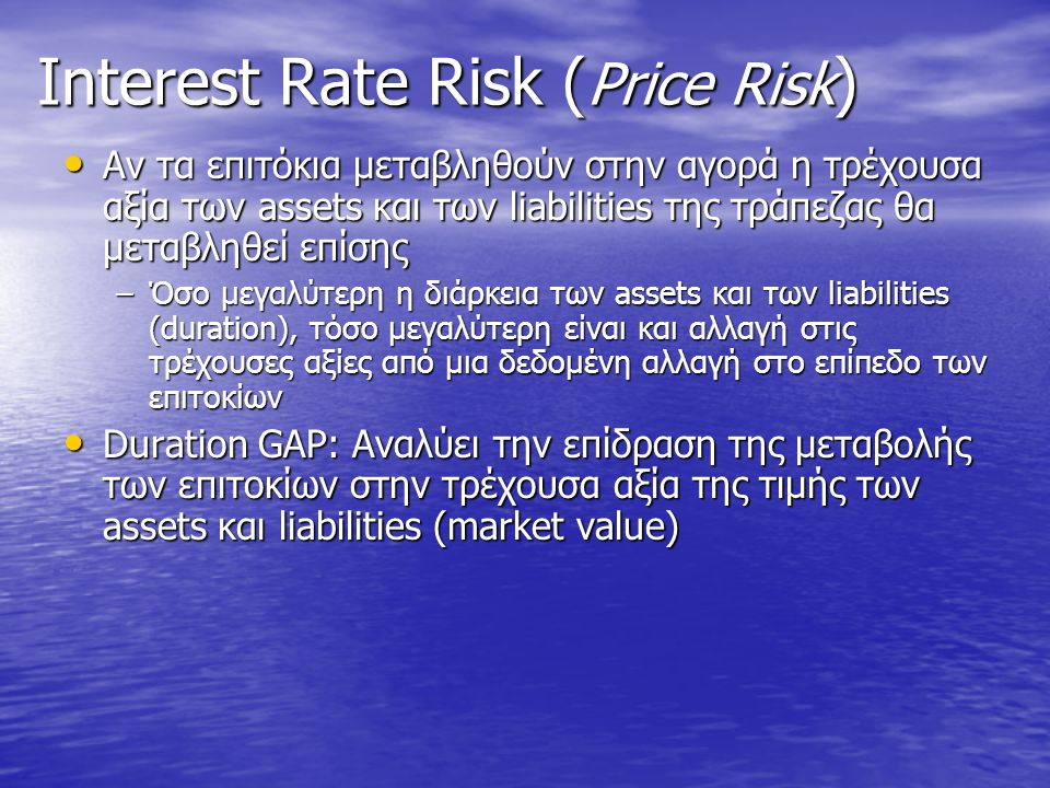Asset/Liability Management • Σκοπός: να ελέγξει την ευαισθησία/ελαστικότητα της απόδοσης της τράπεζας από τις μεταβολές στο επίπεδο των επιτοκίων –Διαχείριση του εισοδήματος και της μεταβλητότητας του (net interest income) –Διαχείριση της τρέχουσας αξίας της τράπεζας (market value/equity: τρέχουσα αξία τράπεζας ισούται με την διαφορά των Assets από τα Liabilities (Ενεργητικό- Υποχρεώσεις) –Η αξία αυτή εξαρτάται από τις μεταβλητότητα των επιτοκίων (interest rate risk) –Απαιτείται η διαχείριση τόσο του ενεργητικού όσο και των υποχρεώσεων