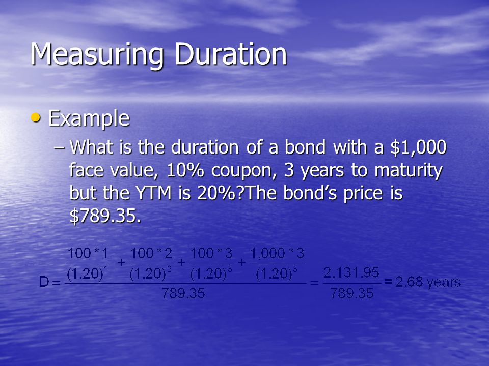 Measuring Duration • Example –What is the duration of a bond with a $1,000 face value, 10% coupon, 3 years to maturity but the YTM is 20% The bond's price is $
