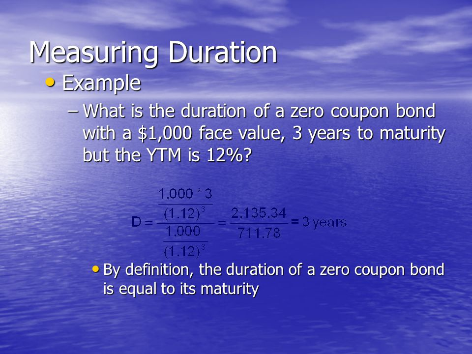 Measuring Duration • Example –What is the duration of a zero coupon bond with a $1,000 face value, 3 years to maturity but the YTM is 12%.