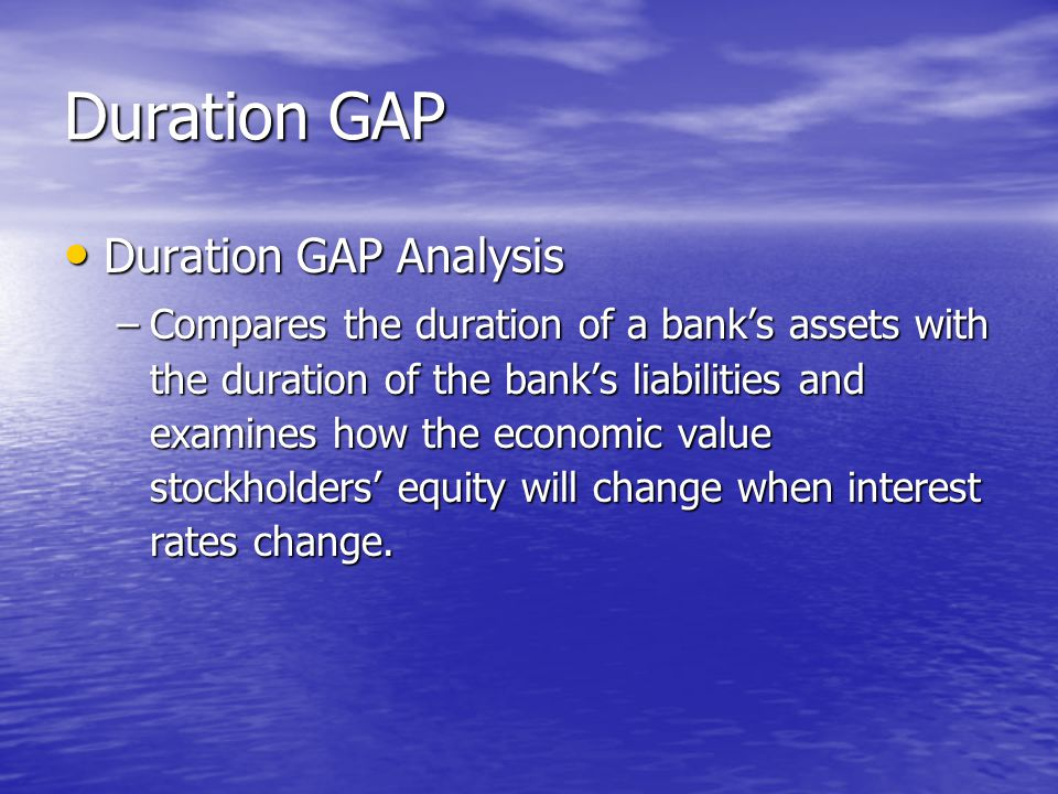 Duration GAP • Duration GAP Analysis –Compares the duration of a bank's assets with the duration of the bank's liabilities and examines how the economic value stockholders' equity will change when interest rates change.