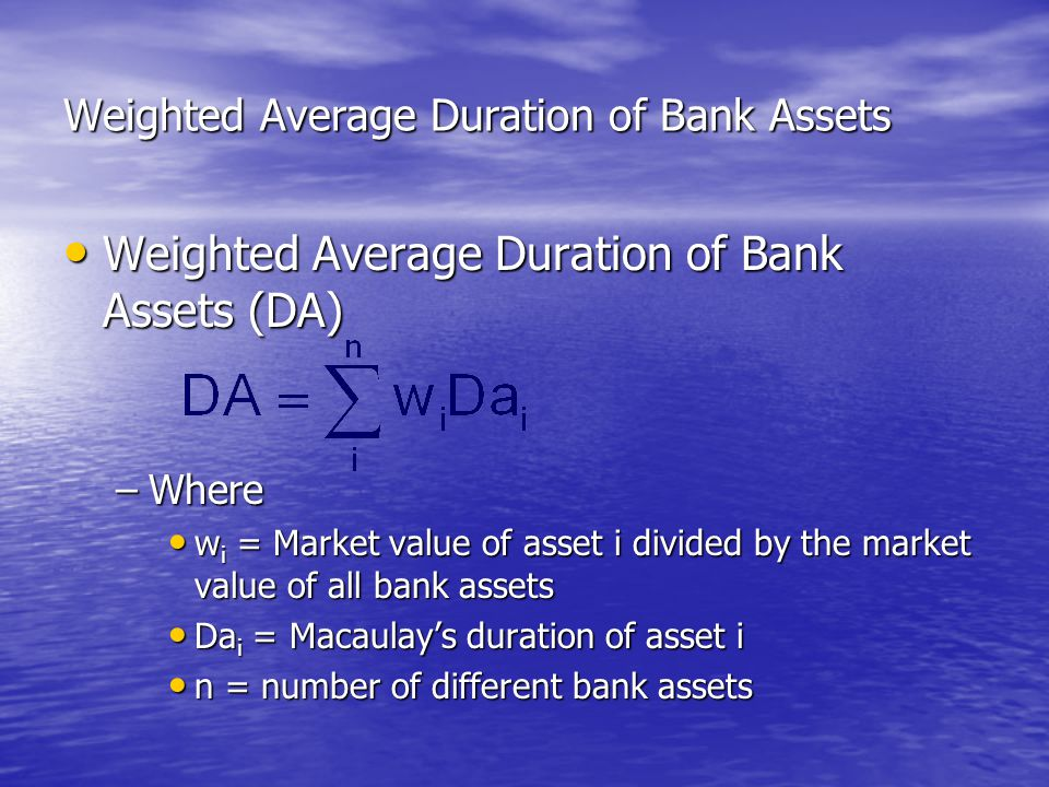 Weighted Average Duration of Bank Assets • Weighted Average Duration of Bank Assets (DA) –Where • w i = Market value of asset i divided by the market value of all bank assets • Da i = Macaulay's duration of asset i • n = number of different bank assets