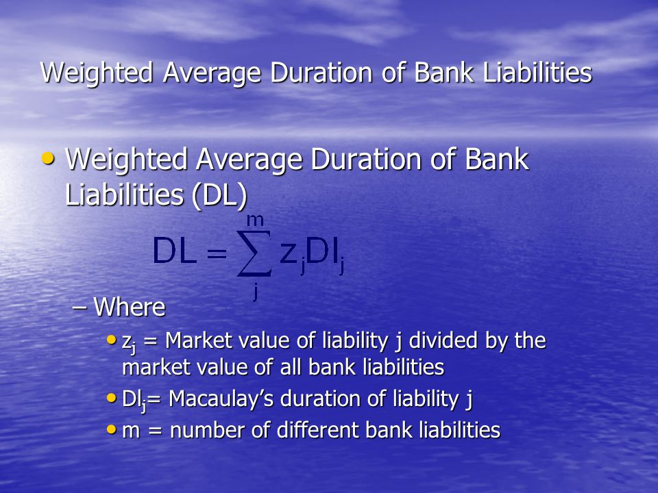 Weighted Average Duration of Bank Liabilities • Weighted Average Duration of Bank Liabilities (DL) –Where • z j = Market value of liability j divided by the market value of all bank liabilities • Dl j = Macaulay's duration of liability j • m = number of different bank liabilities