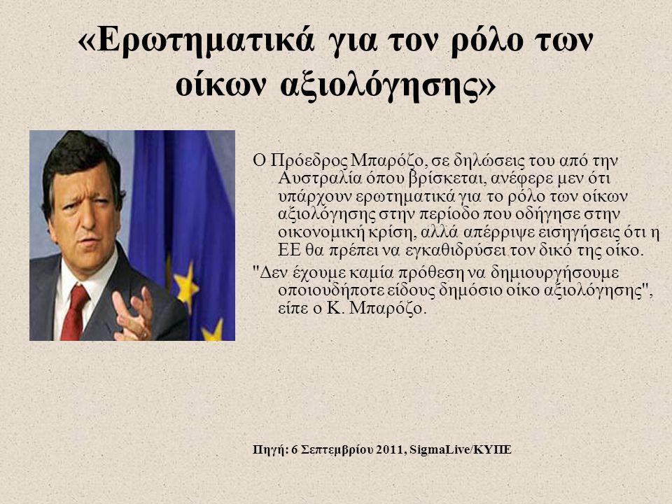 «Ερωτηματικά για τον ρόλο των οίκων αξιολόγησης» Ο Πρόεδρος Μπαρόζο, σε δηλώσεις του από την Αυστραλία όπου βρίσκεται, ανέφερε μεν ότι υπάρχουν ερωτηματικά για το ρόλο των οίκων αξιολόγησης στην περίοδο που οδήγησε στην οικονομική κρίση, αλλά απέρριψε εισηγήσεις ότι η ΕΕ θα πρέπει να εγκαθιδρύσει τον δικό της οίκο.