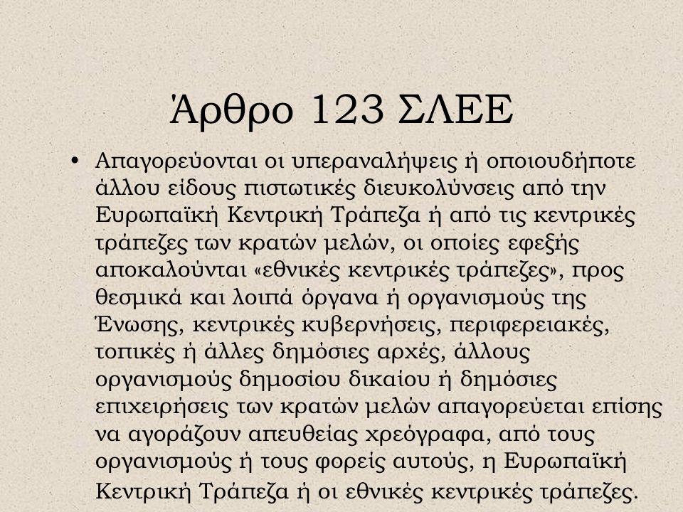 Άρθρο 123 ΣΛΕΕ •Απαγορεύονται οι υπεραναλήψεις ή οποιουδήποτε άλλου είδους πιστωτικές διευκολύνσεις από την Ευρωπαϊκή Κεντρική Τράπεζα ή από τις κεντρικές τράπεζες των κρατών μελών, οι οποίες εφεξής αποκαλούνται «εθνικές κεντρικές τράπεζες», προς θεσμικά και λοιπά όργανα ή οργανισμούς της Ένωσης, κεντρικές κυβερνήσεις, περιφερειακές, τοπικές ή άλλες δημόσιες αρχές, άλλους οργανισμούς δημοσίου δικαίου ή δημόσιες επιχειρήσεις των κρατών μελών απαγορεύεται επίσης να αγοράζουν απευθείας χρεόγραφα, από τους οργανισμούς ή τους φορείς αυτούς, η Ευρωπαϊκή Κεντρική Τράπεζα ή οι εθνικές κεντρικές τράπεζες.