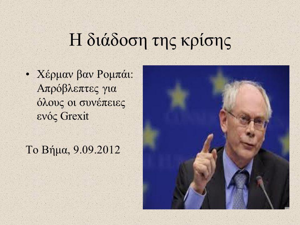 Η διάδοση της κρίσης •Χέρμαν βαν Ρομπάι: Απρόβλεπτες για όλους οι συνέπειες ενός Grexit Το Βήμα, 9.09.2012