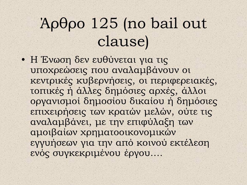 Άρθρο 125 (no bail out clause) •Η Ένωση δεν ευθύνεται για τις υποχρεώσεις που αναλαμβάνουν οι κεντρικές κυβερνήσεις, οι περιφερειακές, τοπικές ή άλλες δημόσιες αρχές, άλλοι οργανισμοί δημοσίου δικαίου ή δημόσιες επιχειρήσεις των κρατών μελών, ούτε τις αναλαμβάνει, με την επιφύλαξη των αμοιβαίων χρηματοοικονομικών εγγυήσεων για την από κοινού εκτέλεση ενός συγκεκριμένου έργου….