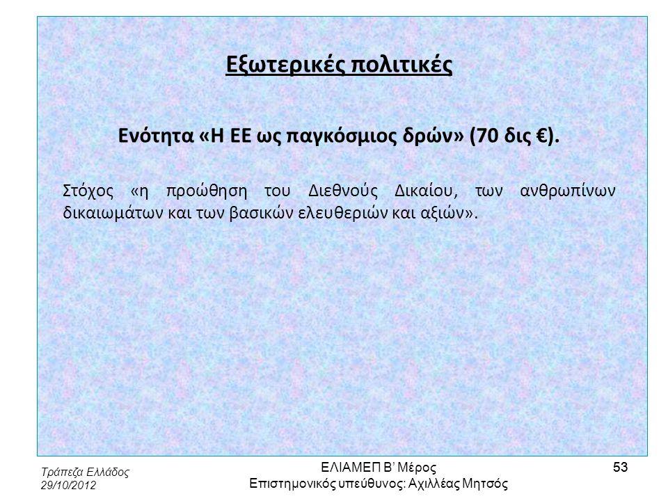 Τράπεζα Ελλάδος 29/10/2012 53 Εξωτερικές πολιτικές Ενότητα «Η ΕΕ ως παγκόσμιος δρών» (70 δις €). Στόχος «η προώθηση του Διεθνούς Δικαίου, των ανθρωπίν