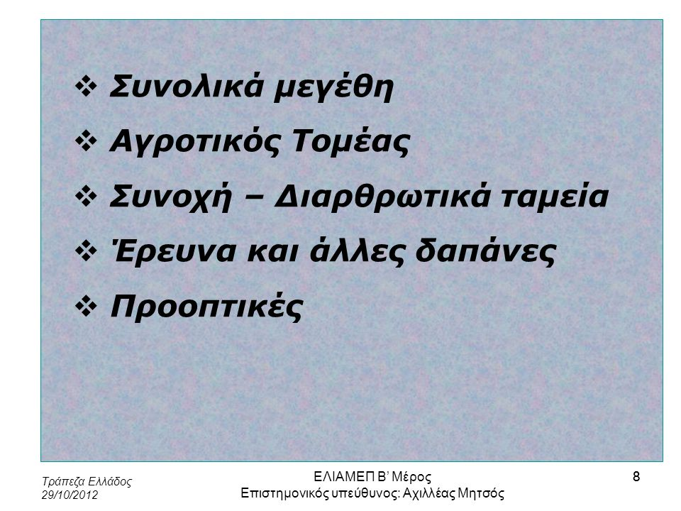 Τράπεζα Ελλάδος 29/10/2012 39 Κατάλογος θεματικών στόχων 1.Έρευνα και καινοτομία 2.Τεχνολογίες της πληροφορίας και των επικοινωνιών 3.Ανταγωνιστικότητα Μικρομεσαίων Επιχειρήσεων 4.Μετάβαση προς μια οικονομία με μειωμένη χρήση άνθρακα 5.Προσαρμογή στην κλιματική αλλαγή, καθώς επίσης πρόληψη και διαχείριση κινδύνων 6.Προστασία του περιβάλλοντος και αποτελεσματική διαχείριση πόρων 7.Βιώσιμες μεταφορές και άρση προβλημάτων σε βασικές υποδομές δικτύων 8.Απασχόληση και υποστήριξη της κινητικότητας του εργατικού δυναμικού 9.Κοινωνική ένταξη και καταπολέμηση της φτώχειας 10.Εκπαίδευση, απόκτηση δεξιοτήτων και δια βίου μάθηση 11.Ενίσχυση θεσμικής ικανότητας και αποτελεσματική δημόσια διοίκηση ΕΛΙΑΜΕΠ Β' Μέρος Επιστημονικός υπεύθυνος: Αχιλλέας Μητσός 39