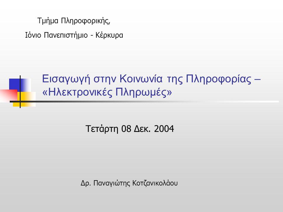 Εισαγωγή στην Κοινωνία της Πληροφορίας – «Ηλεκτρονικές Πληρωμές» Τετάρτη 08 Δεκ. 2004 Τμήμα Πληροφορικής, Ιόνιο Πανεπιστήμιο - Κέρκυρα Δρ. Παναγιώτης