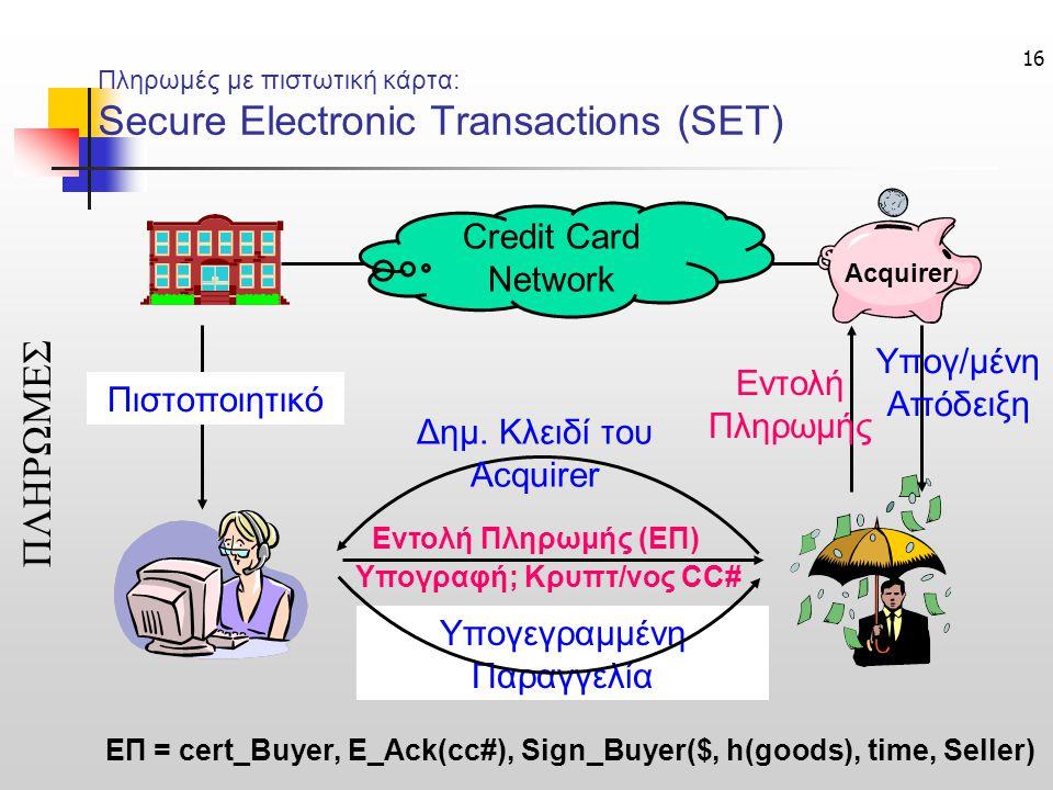 16 Πληρωμές με πιστωτική κάρτα: Secure Electronic Transactions (SET) ΠΛΗΡΩΜΕΣ Credit Card Network Εντολή Πληρωμής Υπογ/μένη Απόδειξη Δημ. Κλειδί του A
