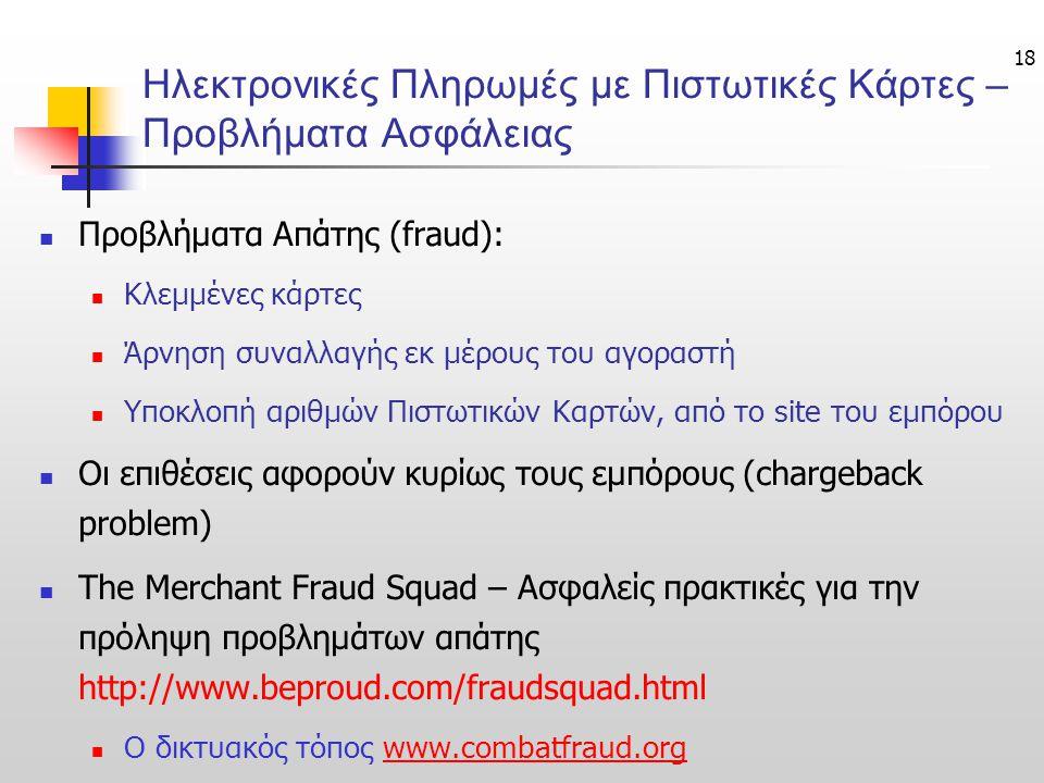 18 Ηλεκτρονικές Πληρωμές με Πιστωτικές Κάρτες – Προβλήματα Ασφάλειας  Προβλήματα Απάτης (fraud):  Κλεμμένες κάρτες  Άρνηση συναλλαγής εκ μέρους του αγοραστή  Υποκλοπή αριθμών Πιστωτικών Καρτών, από το site του εμπόρου  Οι επιθέσεις αφορούν κυρίως τους εμπόρους (chargeback problem)  The Merchant Fraud Squad – Ασφαλείς πρακτικές για την πρόληψη προβλημάτων απάτης http://www.beproud.com/fraudsquad.html  Ο δικτυακός τόπος www.combatfraud.orgwww.combatfraud.org