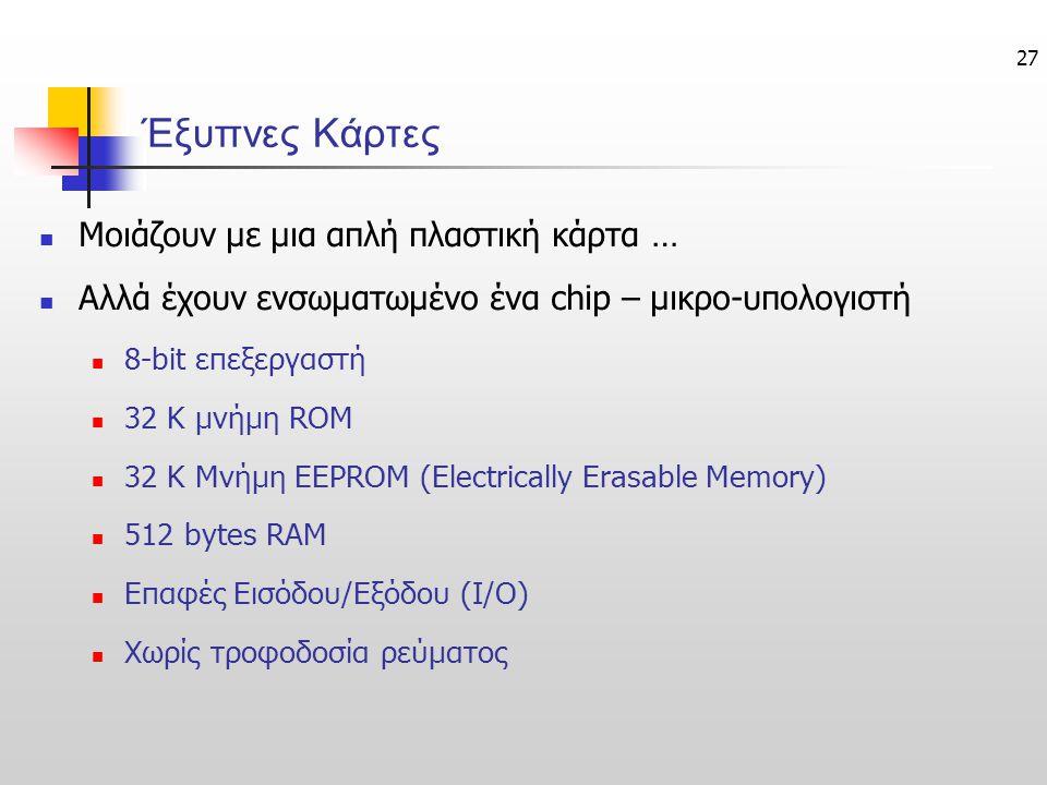 27 Έξυπνες Κάρτες  Μοιάζουν με μια απλή πλαστική κάρτα …  Αλλά έχουν ενσωματωμένο ένα chip – μικρο-υπολογιστή  8-bit επεξεργαστή  32 Κ μνήμη ROM  32 K Μνήμη EEPROM (Electrically Erasable Memory)  512 bytes RAM  Επαφές Εισόδου/Εξόδου (I/O)  Χωρίς τροφοδοσία ρεύματος