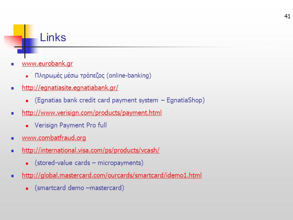 41 Links  www.eurobank.gr www.eurobank.gr  Πληρωμές μέσω τράπεζας (online-banking)  http://egnatiasite.egnatiabank.gr/ http://egnatiasite.egnatiabank.gr/  (Egnatias bank credit card payment system – EgnatiaShop)  http://www.verisign.com/products/payment.html http://www.verisign.com/products/payment.html  Verisign Payment Pro full  www.combatfraud.org www.combatfraud.org  http://international.visa.com/ps/products/vcash/ http://international.visa.com/ps/products/vcash/  (stored-value cards – micropayments)  http://global.mastercard.com/ourcards/smartcard/idemo1.html http://global.mastercard.com/ourcards/smartcard/idemo1.html  (smartcard demo –mastercard)