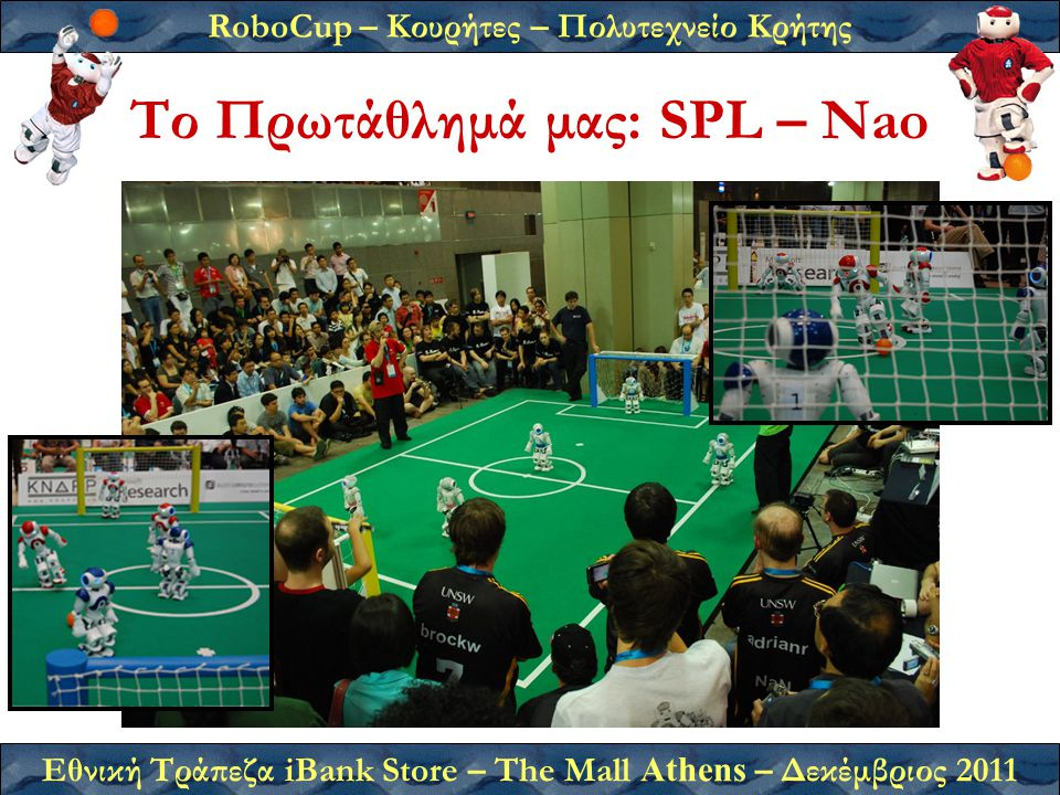 RoboCup – Κουρήτες – Πολυτεχνείο Κρήτης Εθνική Τράπεζα iBank Store – The Mall Athens – Δεκέμβριος 2011 Το Πρωτάθλημά μας: SPL – Nao