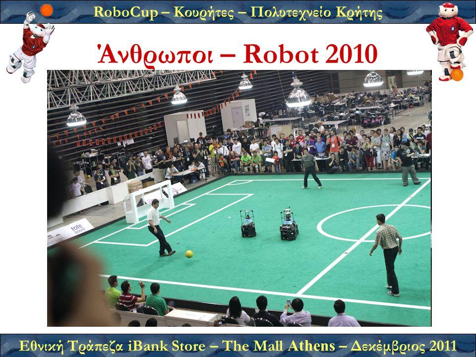 RoboCup – Κουρήτες – Πολυτεχνείο Κρήτης Εθνική Τράπεζα iBank Store – The Mall Athens – Δεκέμβριος 2011 Άνθρωποι – Robot 2010