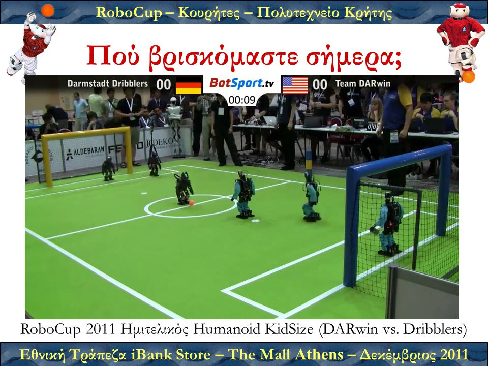 RoboCup – Κουρήτες – Πολυτεχνείο Κρήτης Εθνική Τράπεζα iBank Store – The Mall Athens – Δεκέμβριος 2011 Πού βρισκόμαστε σήμερα; RoboCup 2011 Ημιτελικός Humanoid KidSize (DARwin vs.