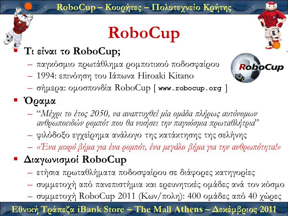 RoboCup – Κουρήτες – Πολυτεχνείο Κρήτης Εθνική Τράπεζα iBank Store – The Mall Athens – Δεκέμβριος 2011 RoboCup  Τι είναι το RoboCup; –παγκόσμιο πρωτάθλημα ρομποτικού ποδοσφαίρου –1994: επινόηση του Ιάπωνα Hiroaki Kitano –σήμερα: ομοσπονδία RoboCup [ www.robocup.org ]  Όραμα – Μέχρι το έτος 2050, να αναπτυχθεί μία ομάδα πλήρως αυτόνομων ανθρωποειδών ρομπότ που θα νικήσει την παγκόσμια πρωταθλήτρια –φιλόδοξο εγχείρημα ανάλογο της κατάκτησης της σελήνης –«Ένα μικρό βήμα για ένα ρομπότ, ένα μεγάλο βήμα για την ανθρωπότητα!»  Διαγωνισμοί RoboCup –ετήσια πρωταθλήματα ποδοσφαίρου σε διάφορες κατηγορίες –συμμετοχή από πανεπιστήμια και ερευνητικές ομάδες ανά τον κόσμο –συμμετοχή RoboCup 2011 (Κων/πολη): 400 ομάδες από 40 χώρες