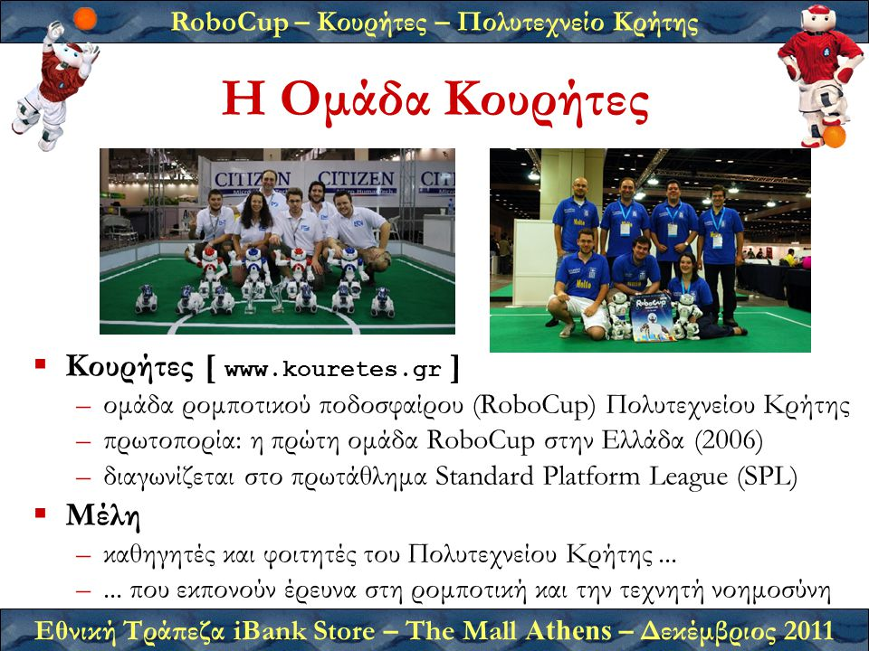 RoboCup – Κουρήτες – Πολυτεχνείο Κρήτης Εθνική Τράπεζα iBank Store – The Mall Athens – Δεκέμβριος 2011 Η Ομάδα Κουρήτες  Κουρήτες [ www.kouretes.gr ] –ομάδα ρομποτικού ποδοσφαίρου (RoboCup) Πολυτεχνείου Κρήτης –πρωτοπορία: η πρώτη ομάδα RoboCup στην Ελλάδα (2006) –διαγωνίζεται στο πρωτάθλημα Standard Platform League (SPL)  Μέλη –καθηγητές και φοιτητές του Πολυτεχνείου Κρήτης...