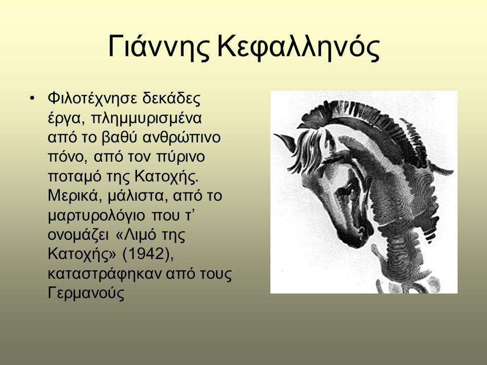 Γιάννης Κεφαλληνός •Φιλοτέχνησε δεκάδες έργα, πλημμυρισμένα από το βαθύ ανθρώπινο πόνο, από τον πύρινο ποταμό της Κατοχής. Μερικά, μάλιστα, από το μαρ