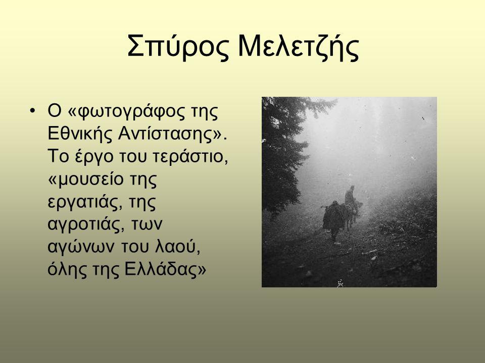 Σπύρος Μελετζής •Ο «φωτογράφος της Εθνικής Αντίστασης». Το έργο του τεράστιο, «μουσείο της εργατιάς, της αγροτιάς, των αγώνων του λαού, όλης της Ελλάδ