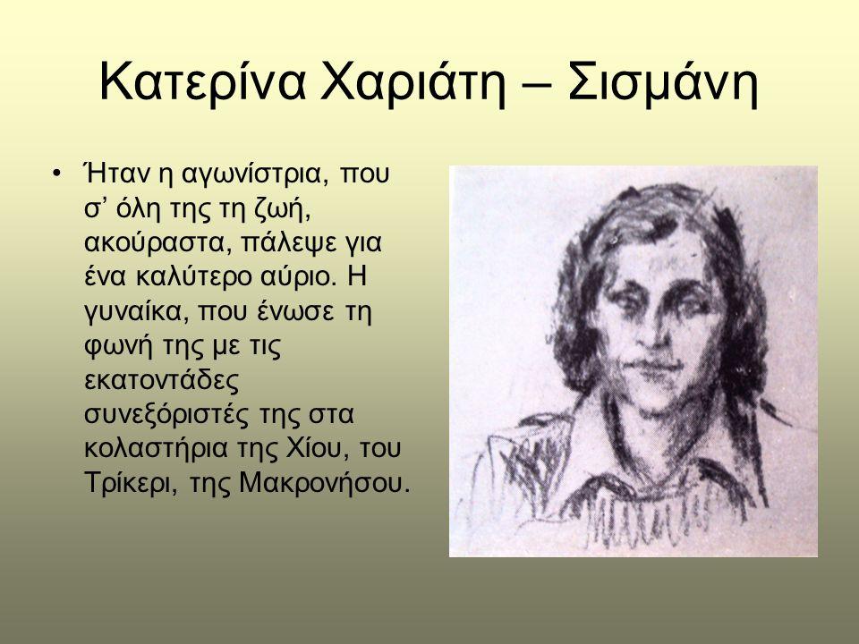 Κατερίνα Χαριάτη – Σισμάνη •Ήταν η αγωνίστρια, που σ' όλη της τη ζωή, ακούραστα, πάλεψε για ένα καλύτερο αύριο. Η γυναίκα, που ένωσε τη φωνή της με τι