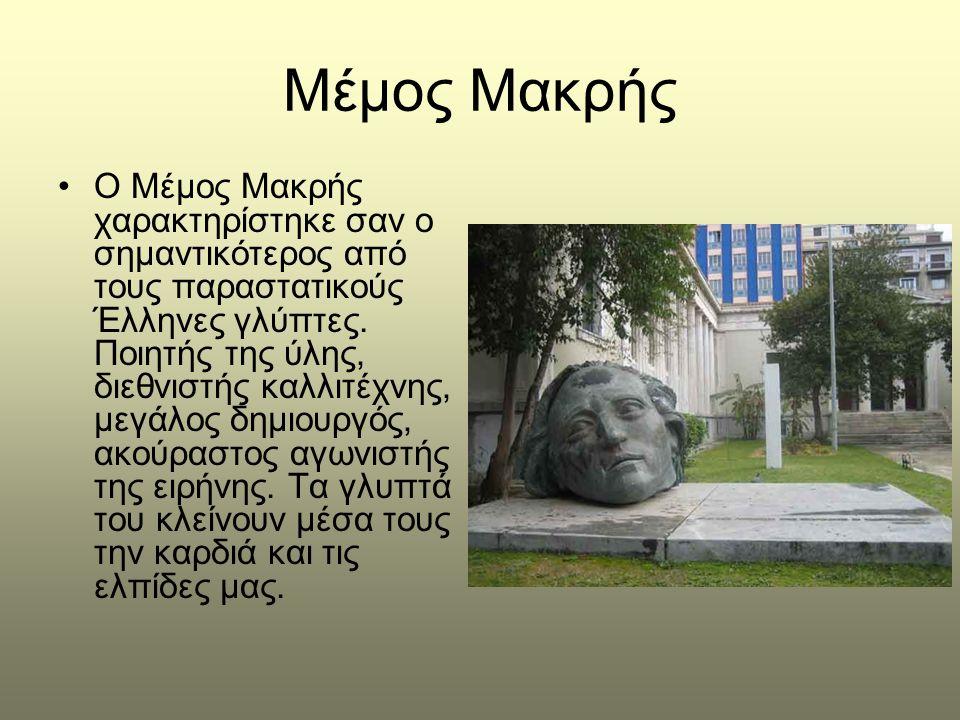 Μέμος Μακρής •Ο Μέμος Μακρής χαρακτηρίστηκε σαν ο σημαντικότερος από τους παραστατικούς Έλληνες γλύπτες. Ποιητής της ύλης, διεθνιστής καλλιτέχνης, μεγ